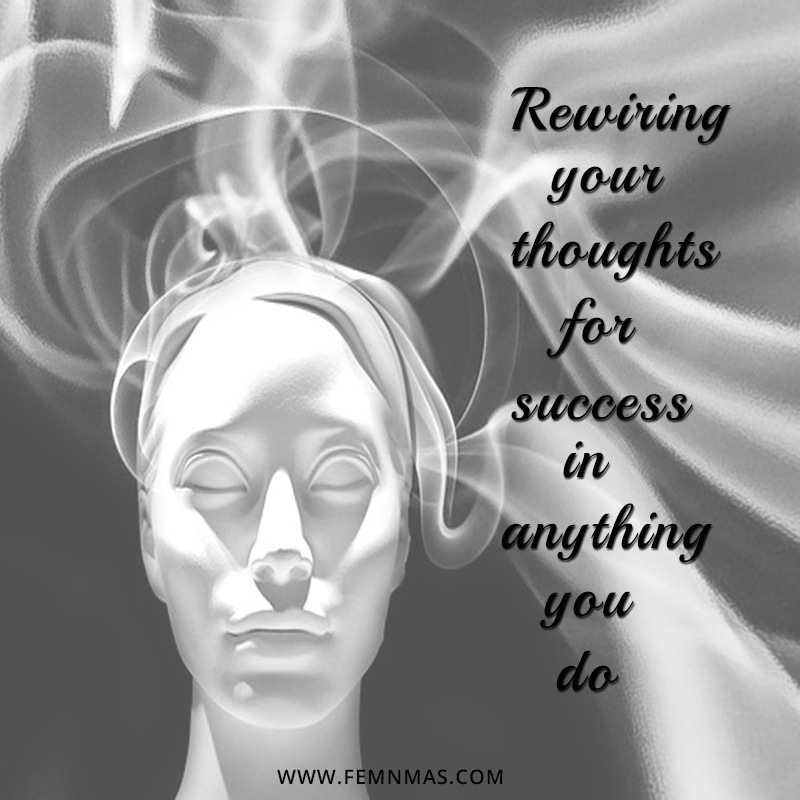 Rewiring your thoughts for success in anything you do